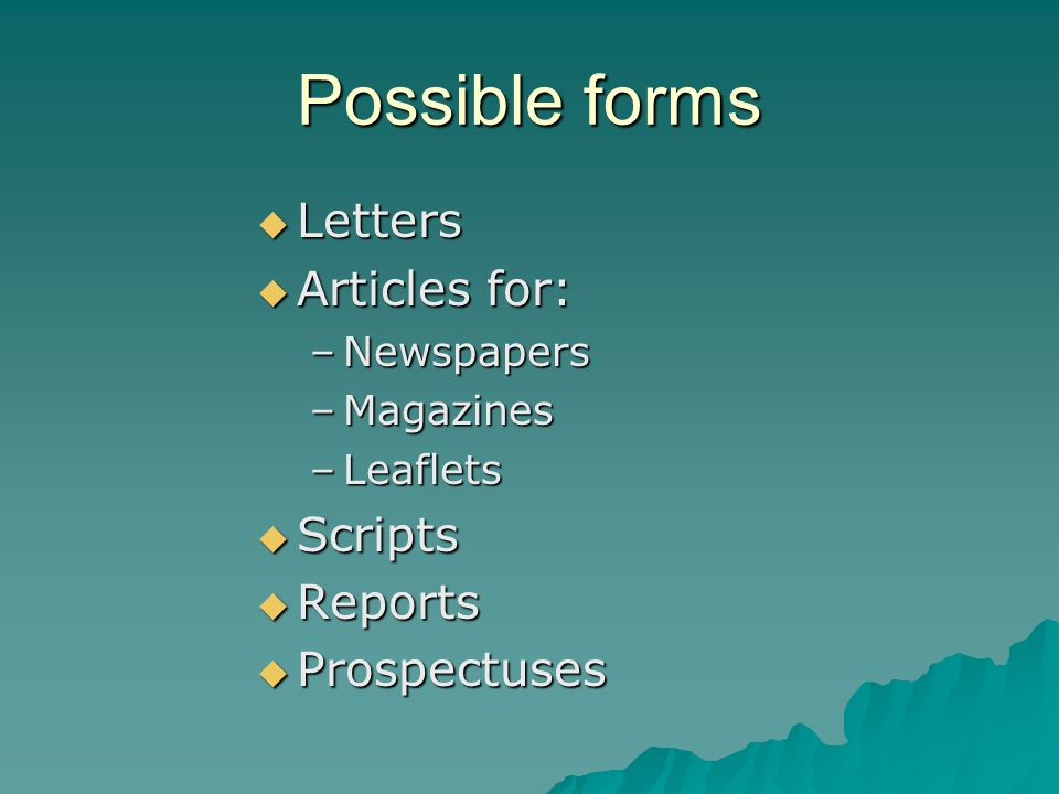 Possible forms  Letters  Articles for: –Newspapers –Magazines –Leaflets  Scripts  Reports  Prospectuses