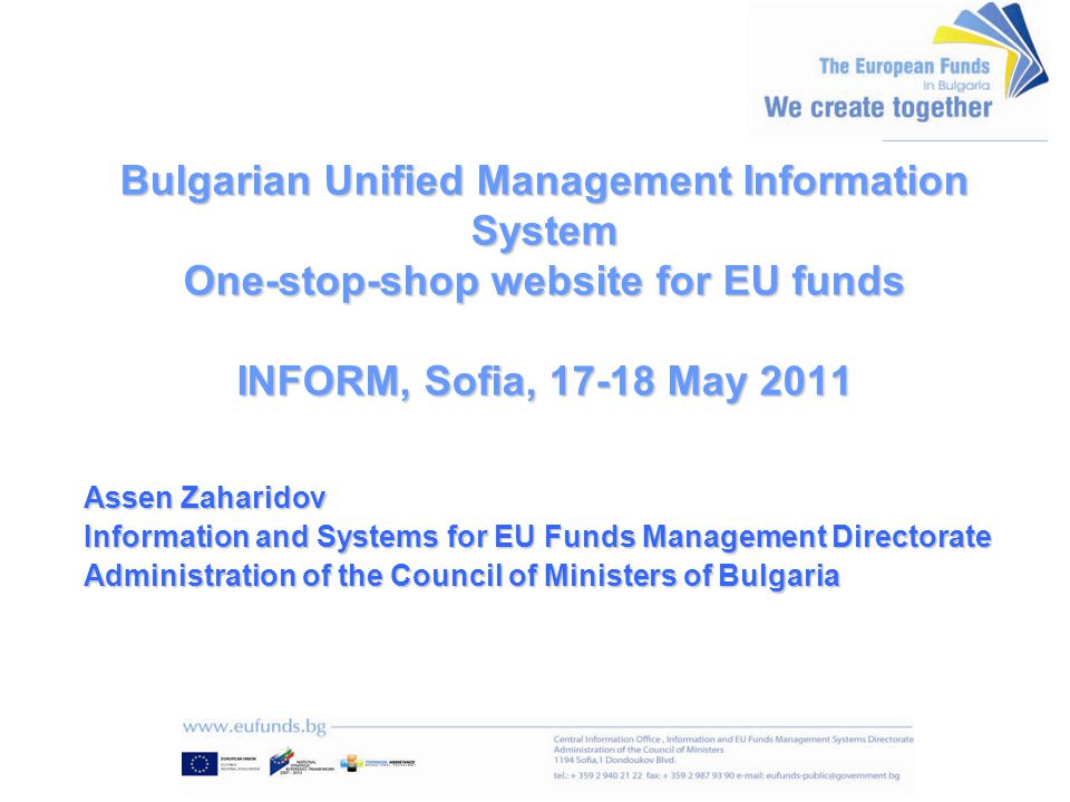 Bulgarian Unified Management Information System One-stop-shop website for EU funds INFORM, Sofia, 17-18 May 2011 Assen Zaharidov Information and Systems for EU Funds Management Directorate Administration of the Council of Ministers of Bulgaria