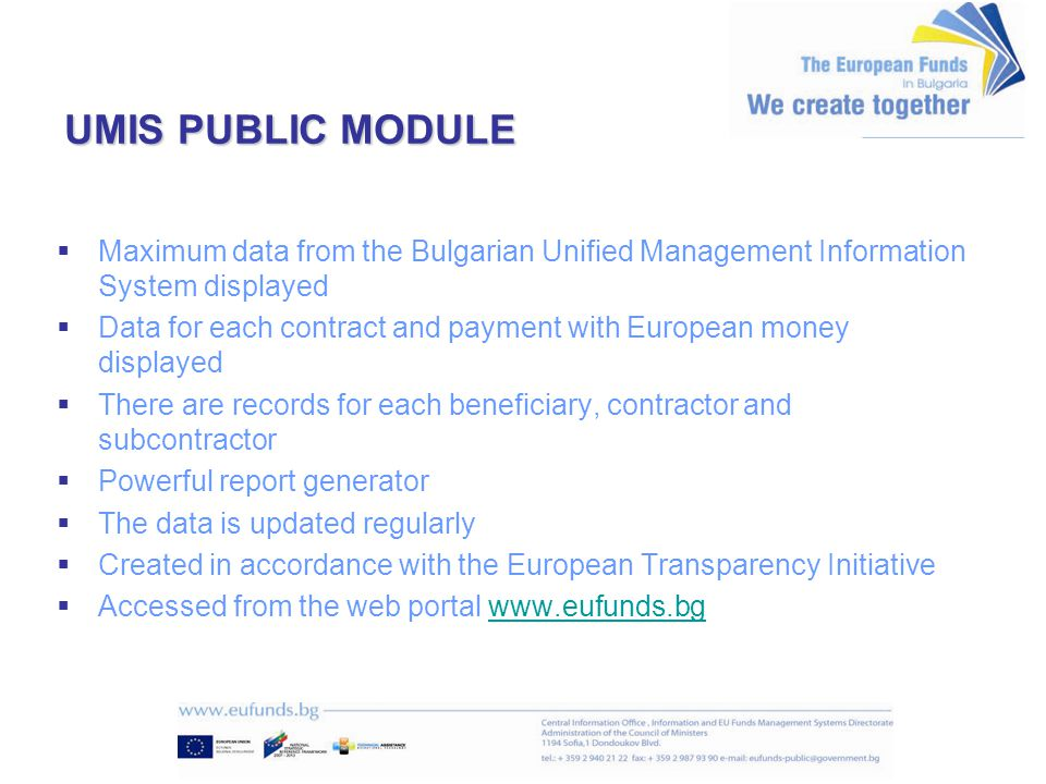 UMIS PUBLIC MODULE   Maximum data from the Bulgarian Unified Management Information System displayed   Data for each contract and payment with European money displayed   There are records for each beneficiary, contractor and subcontractor   Powerful report generator   The data is updated regularly   Created in accordance with the European Transparency Initiative   Accessed from the web portal www.eufunds.bgwww.eufunds.bg