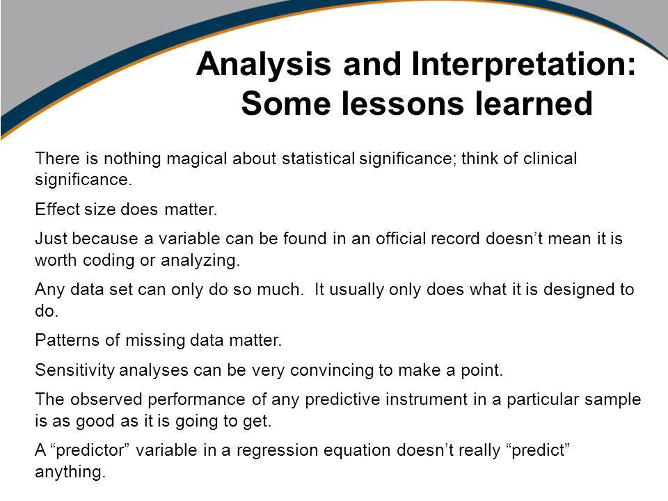 Using Data to Inform Practice Carol Schubert Marcel Schipper PA Community Providers Association Conference October, 2010 Analysis and Interpretation: Some lessons learned There is nothing magical about statistical significance; think of clinical significance.