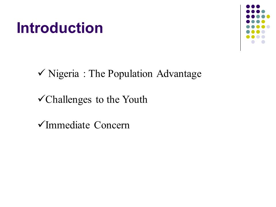 Introduction Nigeria : The Population Advantage Challenges to the Youth Immediate Concern