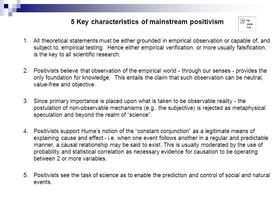 5 Key characteristics of mainstream positivism 1.All theoretical statements must be either grounded in empirical observation or capable of, and subject to, empirical testing.