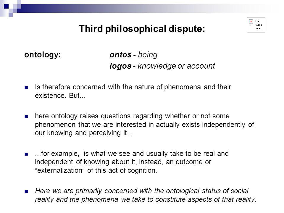 Third philosophical dispute: ontology:ontos - being logos - knowledge or account Is therefore concerned with the nature of phenomena and their existence.