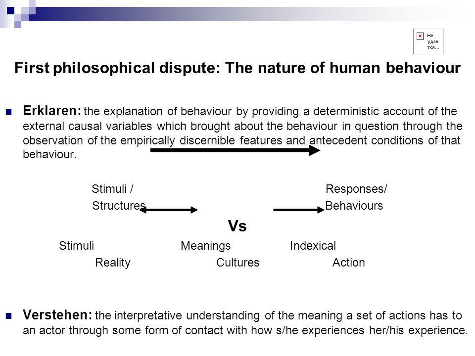 First philosophical dispute: The nature of human behaviour Erklaren: the explanation of behaviour by providing a deterministic account of the external causal variables which brought about the behaviour in question through the observation of the empirically discernible features and antecedent conditions of that behaviour.