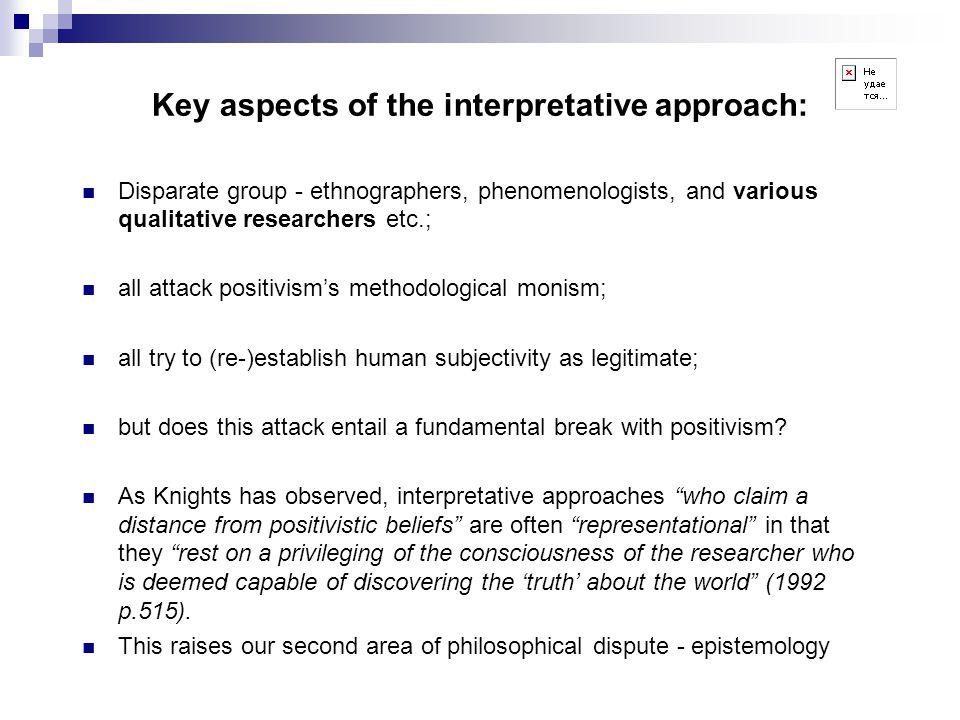 Key aspects of the interpretative approach: Disparate group - ethnographers, phenomenologists, and various qualitative researchers etc.; all attack positivism's methodological monism; all try to (re-)establish human subjectivity as legitimate; but does this attack entail a fundamental break with positivism.