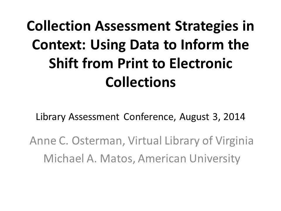 Collection Assessment Strategies in Context: Using Data to Inform the Shift from Print to Electronic Collections Library Assessment Conference, August 3, 2014 Anne C.
