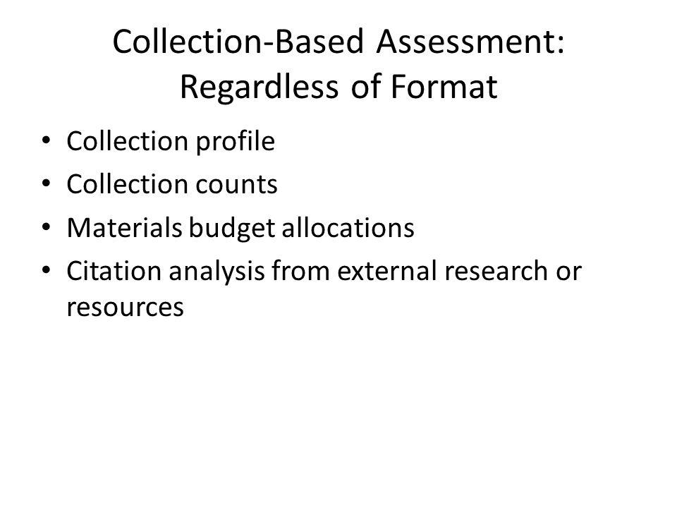 Collection-Based Assessment: Regardless of Format Collection profile Collection counts Materials budget allocations Citation analysis from external research or resources