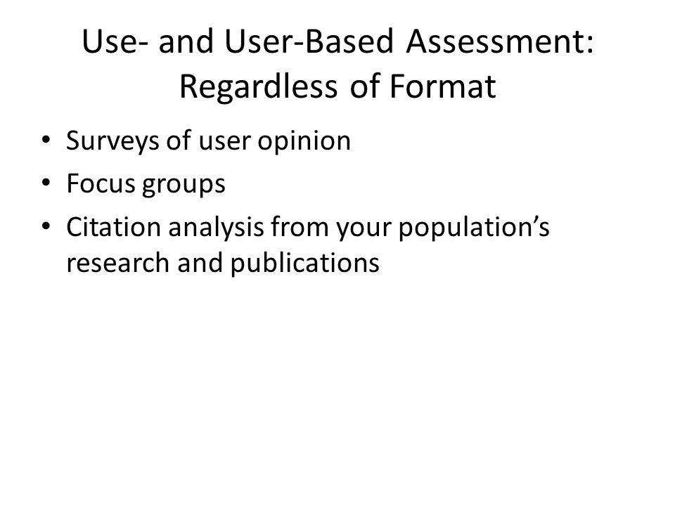 Use- and User-Based Assessment: Regardless of Format Surveys of user opinion Focus groups Citation analysis from your population's research and publications