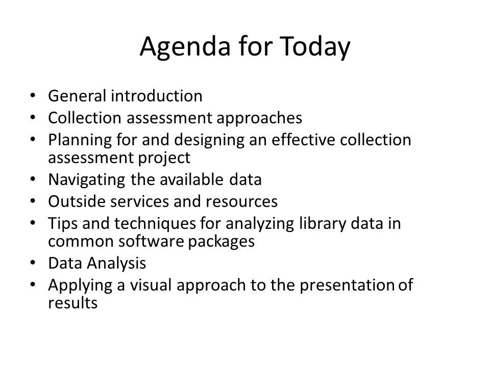 Agenda for Today General introduction Collection assessment approaches Planning for and designing an effective collection assessment project Navigating the available data Outside services and resources Tips and techniques for analyzing library data in common software packages Data Analysis Applying a visual approach to the presentation of results