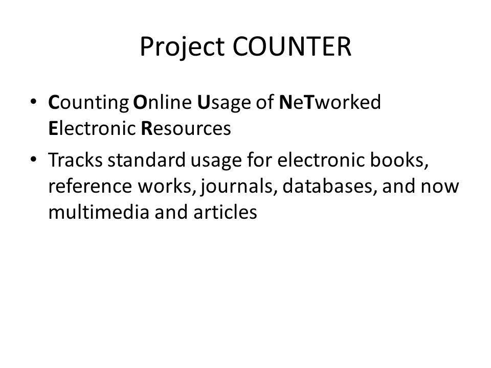 Project COUNTER Counting Online Usage of NeTworked Electronic Resources Tracks standard usage for electronic books, reference works, journals, databases, and now multimedia and articles