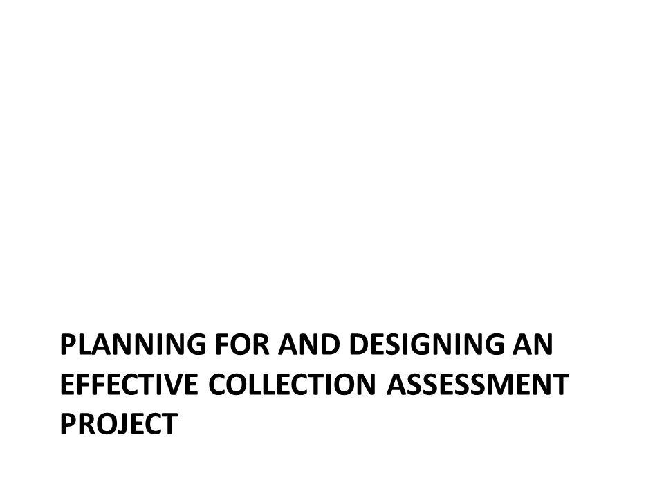 PLANNING FOR AND DESIGNING AN EFFECTIVE COLLECTION ASSESSMENT PROJECT
