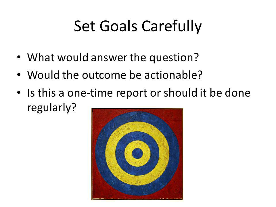 Set Goals Carefully What would answer the question.
