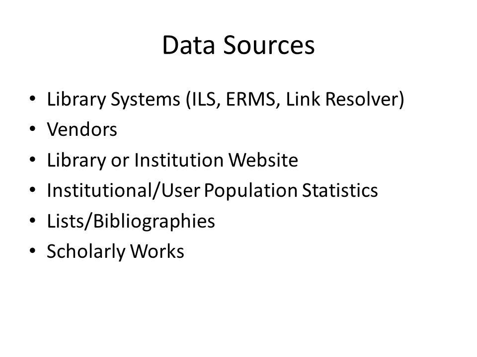 Data Sources Library Systems (ILS, ERMS, Link Resolver) Vendors Library or Institution Website Institutional/User Population Statistics Lists/Bibliographies Scholarly Works