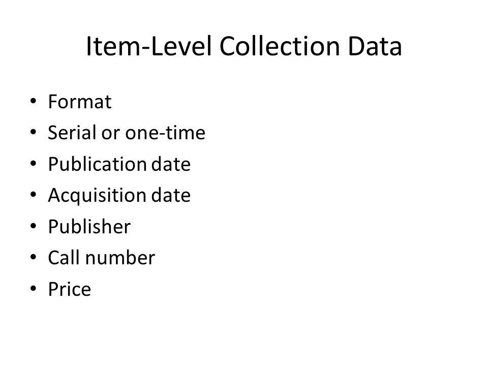 Item-Level Collection Data Format Serial or one-time Publication date Acquisition date Publisher Call number Price