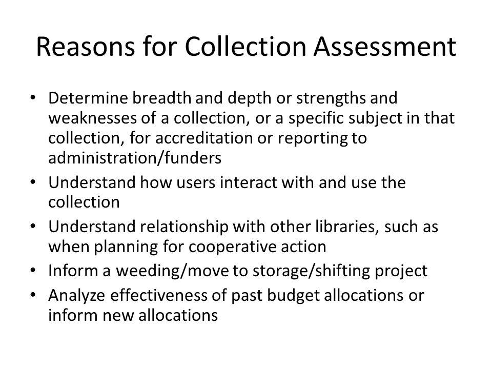 Reasons for Collection Assessment Determine breadth and depth or strengths and weaknesses of a collection, or a specific subject in that collection, for accreditation or reporting to administration/funders Understand how users interact with and use the collection Understand relationship with other libraries, such as when planning for cooperative action Inform a weeding/move to storage/shifting project Analyze effectiveness of past budget allocations or inform new allocations