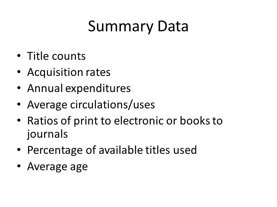 Summary Data Title counts Acquisition rates Annual expenditures Average circulations/uses Ratios of print to electronic or books to journals Percentage of available titles used Average age