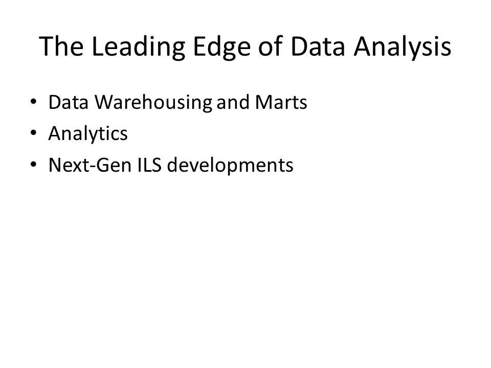 The Leading Edge of Data Analysis Data Warehousing and Marts Analytics Next-Gen ILS developments