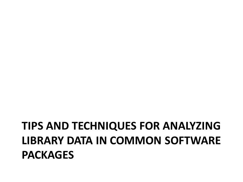 TIPS AND TECHNIQUES FOR ANALYZING LIBRARY DATA IN COMMON SOFTWARE PACKAGES
