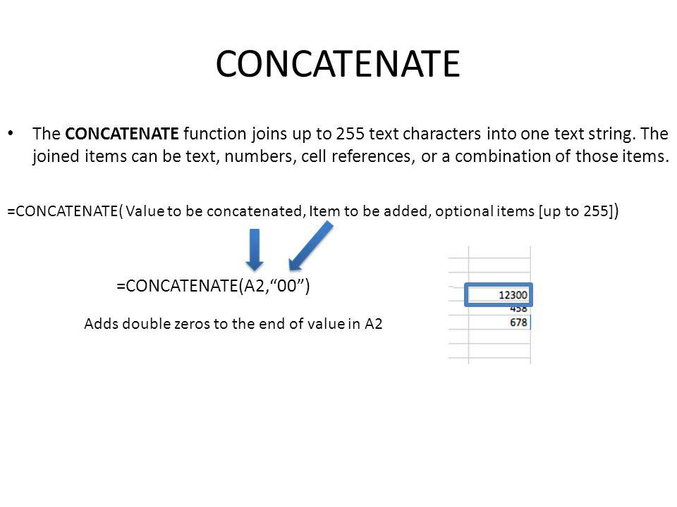 CONCATENATE The CONCATENATE function joins up to 255 text characters into one text string.