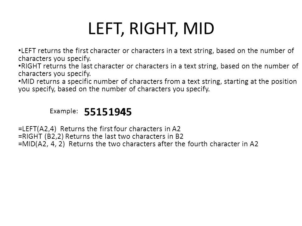 LEFT, RIGHT, MID LEFT returns the first character or characters in a text string, based on the number of characters you specify.