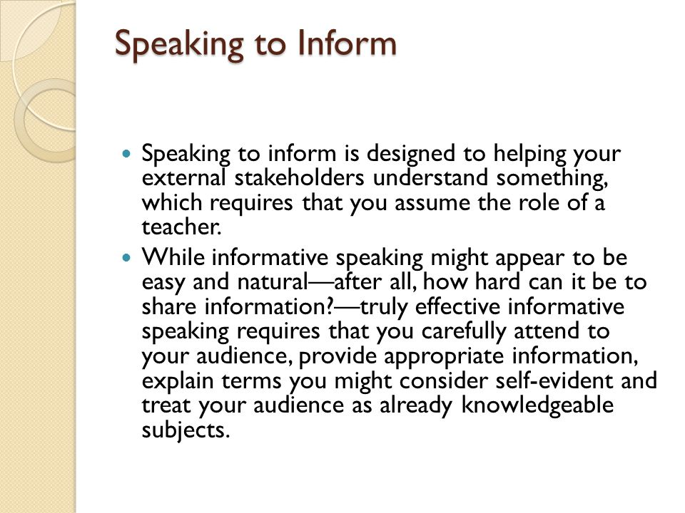 Speaking to Inform Speaking to inform is designed to helping your external stakeholders understand something, which requires that you assume the role