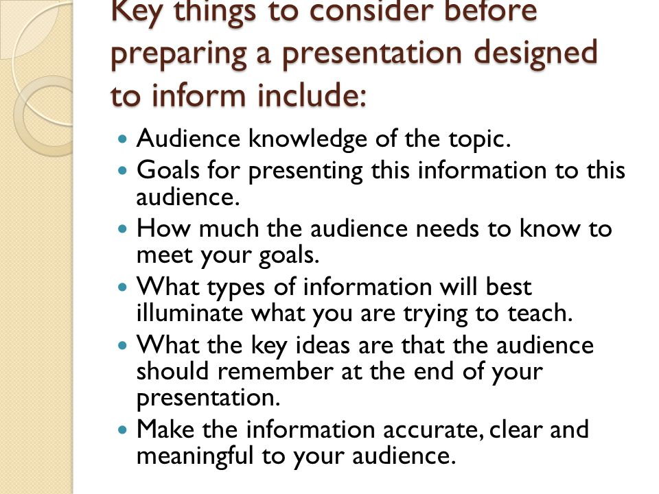 Key things to consider before preparing a presentation designed to inform include: Audience knowledge of the topic.