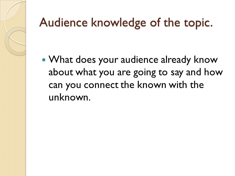 Audience knowledge of the topic. What does your audience already know about what you are going to say and how can you connect the known with the unkno