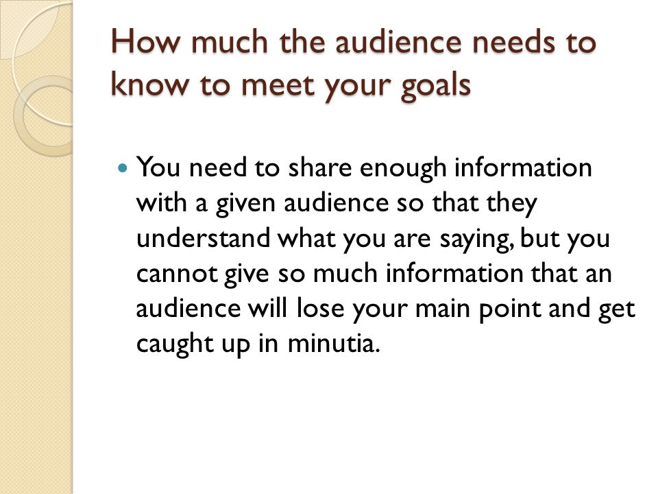 How much the audience needs to know to meet your goals You need to share enough information with a given audience so that they understand what you are