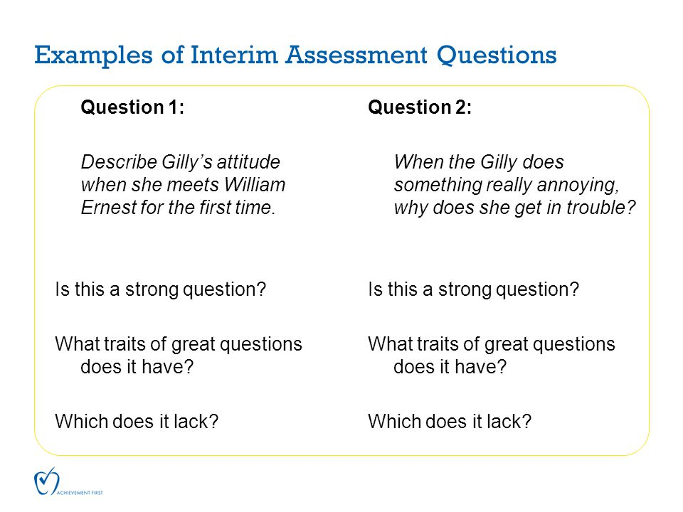 Examples of Interim Assessment Questions Question 1: Describe Gilly's attitude when she meets William Ernest for the first time. Is this a strong ques