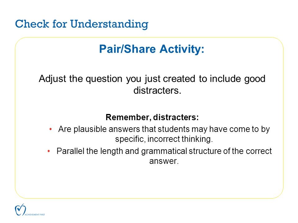 Check for Understanding Pair/Share Activity: Adjust the question you just created to include good distracters. Remember, distracters: Are plausible an
