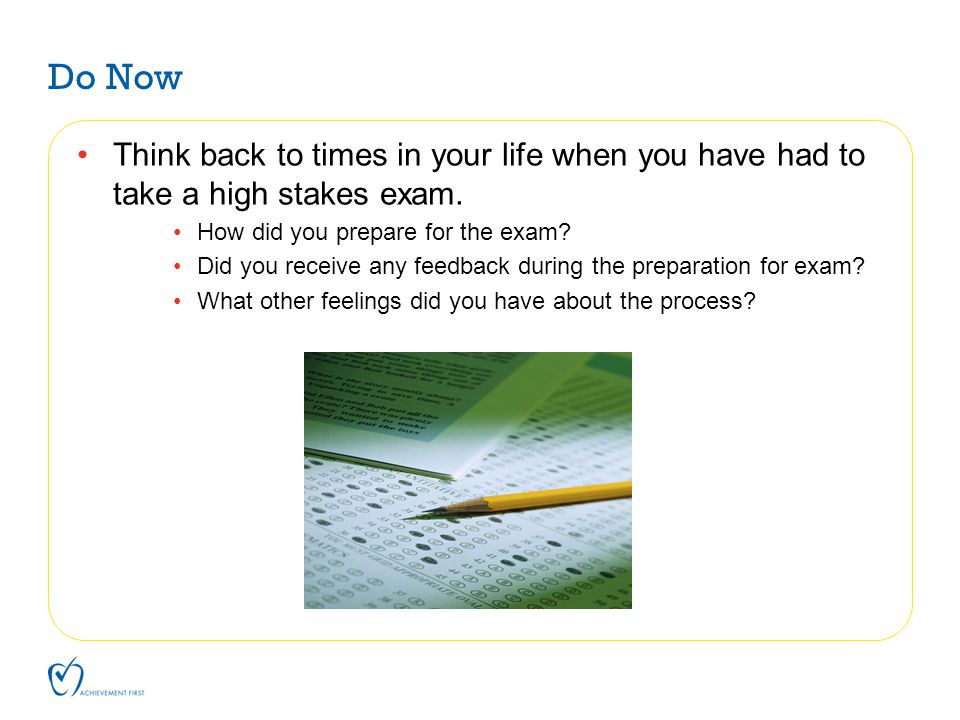 Do Now Think back to times in your life when you have had to take a high stakes exam. How did you prepare for the exam? Did you receive any feedback d