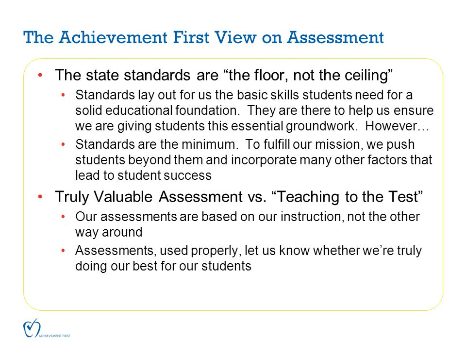"The Achievement First View on Assessment The state standards are ""the floor, not the ceiling"" Standards lay out for us the basic skills students need"
