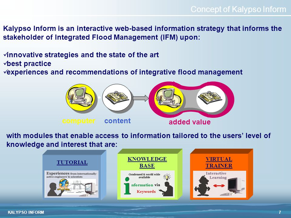 KALYPSO INFORM7 Concept of Kalypso Inform Kalypso Inform is an interactive web-based information strategy that informs the stakeholder of Integrated Flood Management (IFM) upon: innovative strategies and the state of the art best practice experiences and recommendations of integrative flood management computercontent added value KNOWLEDGE BASE VIRTUAL TRAINER TUTORIAL with modules that enable access to information tailored to the users' level of knowledge and interest that are: