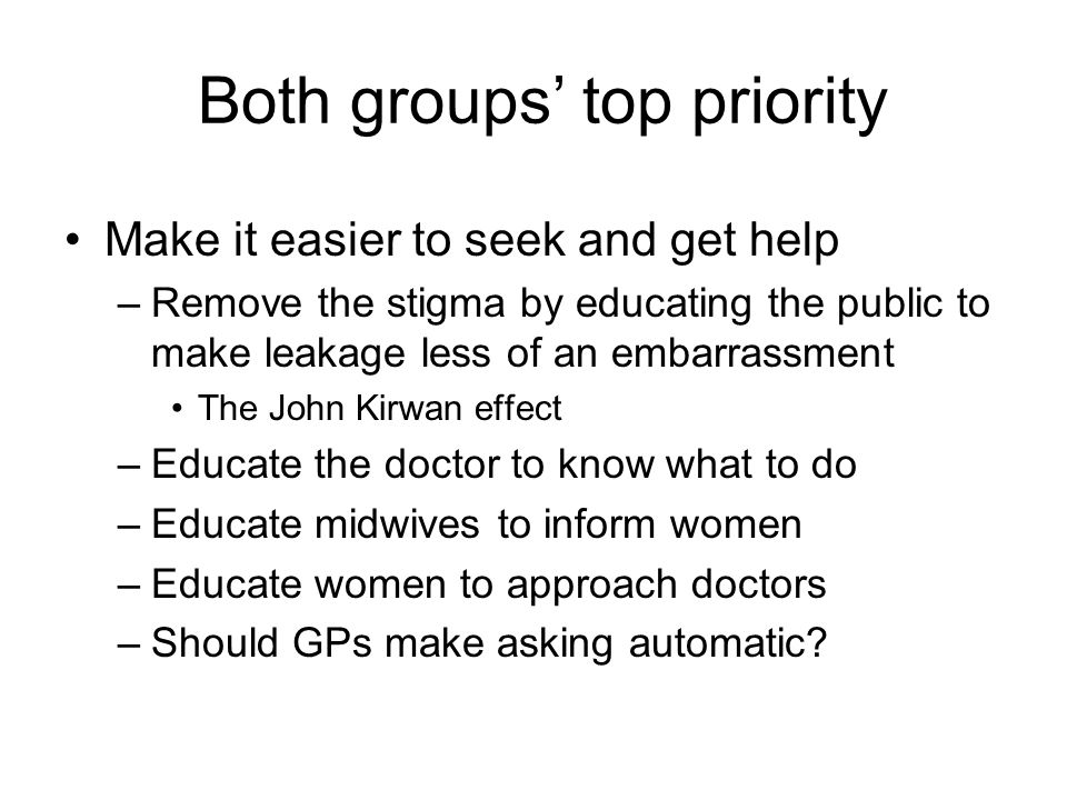 Both groups' top priority Make it easier to seek and get help –Remove the stigma by educating the public to make leakage less of an embarrassment The John Kirwan effect –Educate the doctor to know what to do –Educate midwives to inform women –Educate women to approach doctors –Should GPs make asking automatic?