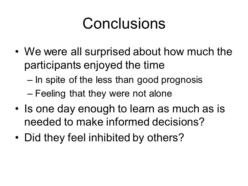 Conclusions We were all surprised about how much the participants enjoyed the time –In spite of the less than good prognosis –Feeling that they were not alone Is one day enough to learn as much as is needed to make informed decisions.