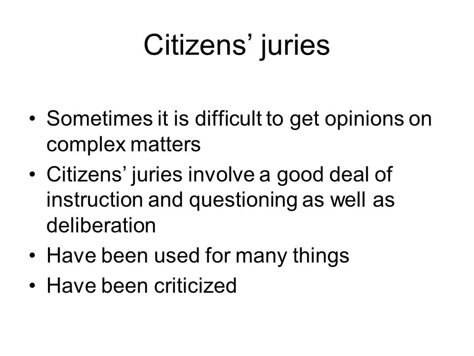 Citizens' juries Sometimes it is difficult to get opinions on complex matters Citizens' juries involve a good deal of instruction and questioning as well as deliberation Have been used for many things Have been criticized