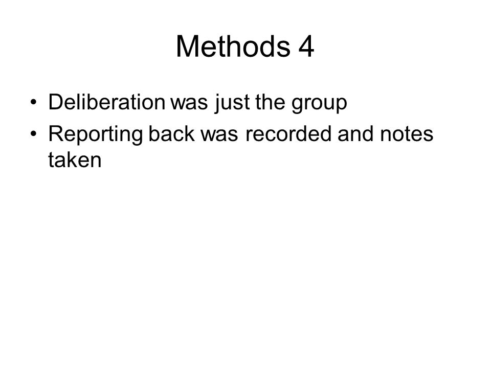 Methods 4 Deliberation was just the group Reporting back was recorded and notes taken