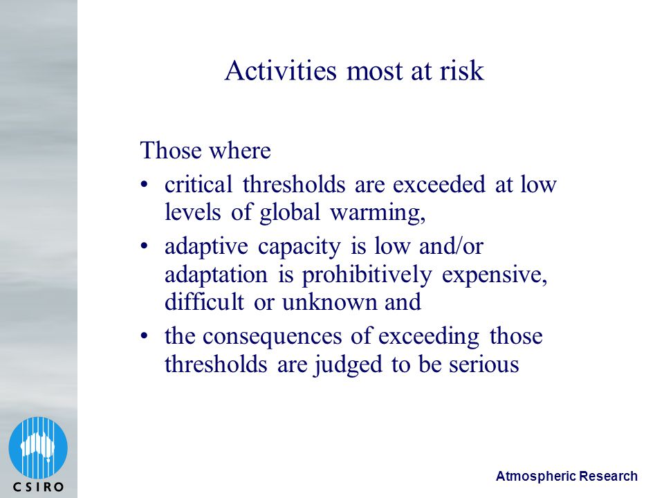 Atmospheric Research Activities most at risk Those where critical thresholds are exceeded at low levels of global warming, adaptive capacity is low and/or adaptation is prohibitively expensive, difficult or unknown and the consequences of exceeding those thresholds are judged to be serious