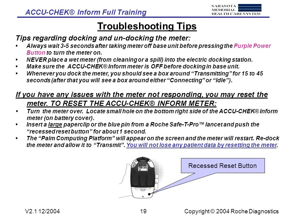 ACCU-CHEK® Inform Full Training Copyright © 2004 Roche DiagnosticsV2.1 12/200418 Miscellaneous Information The Accu-Chek INFORM® has been programmed by SMH to warn you (and eventually lock you out) if the meter has not been downloaded after a certain time period (you may use any download station within the hospital).