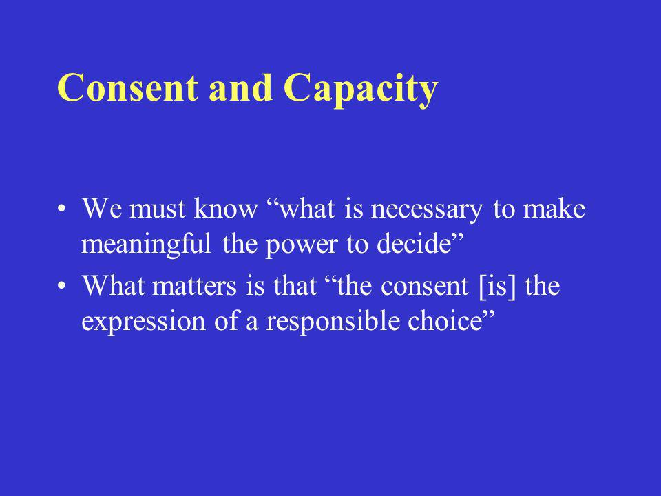 Consent and Capacity We must know what is necessary to make meaningful the power to decide What matters is that the consent [is] the expression of a responsible choice