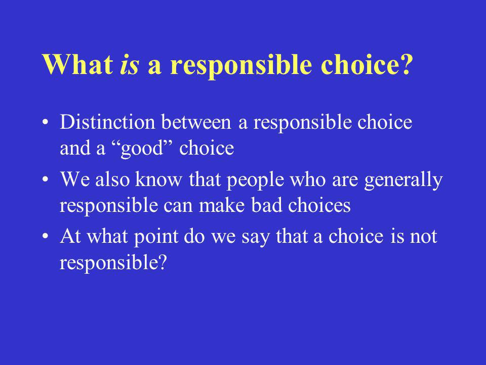 """What is a responsible choice? Distinction between a responsible choice and a """"good"""" choice We also know that people who are generally responsible can"""