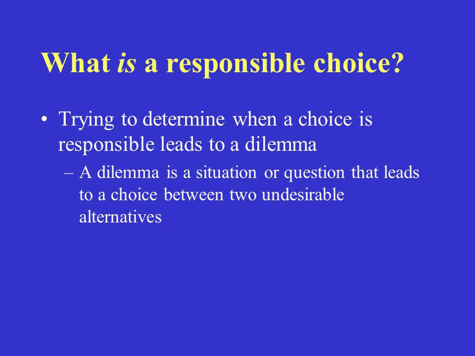 What is a responsible choice? Trying to determine when a choice is responsible leads to a dilemma –A dilemma is a situation or question that leads to
