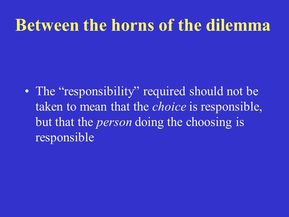 """Between the horns of the dilemma The """"responsibility"""" required should not be taken to mean that the choice is responsible, but that the person doing t"""