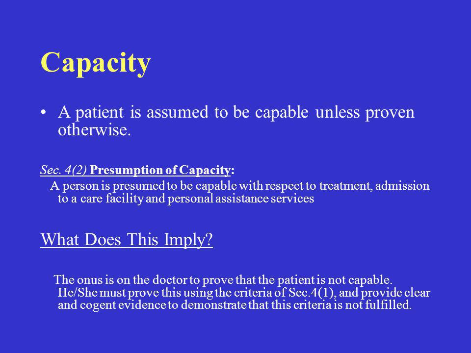 Capacity A patient is assumed to be capable unless proven otherwise. Sec. 4(2) Presumption of Capacity: A person is presumed to be capable with respec