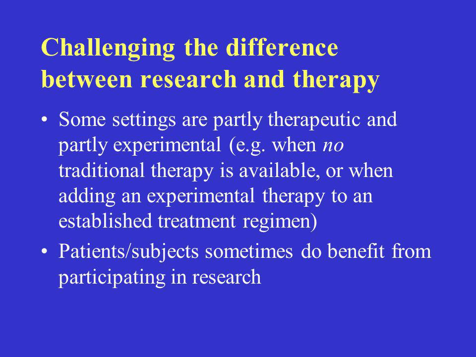 Challenging the difference between research and therapy Some settings are partly therapeutic and partly experimental (e.g.