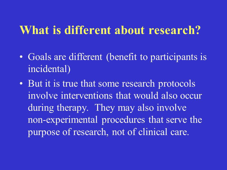 What is different about research? Goals are different (benefit to participants is incidental) But it is true that some research protocols involve inte