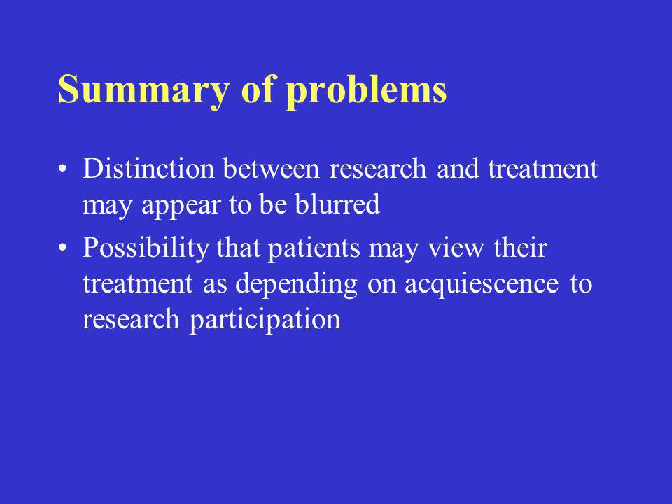Summary of problems Distinction between research and treatment may appear to be blurred Possibility that patients may view their treatment as dependin