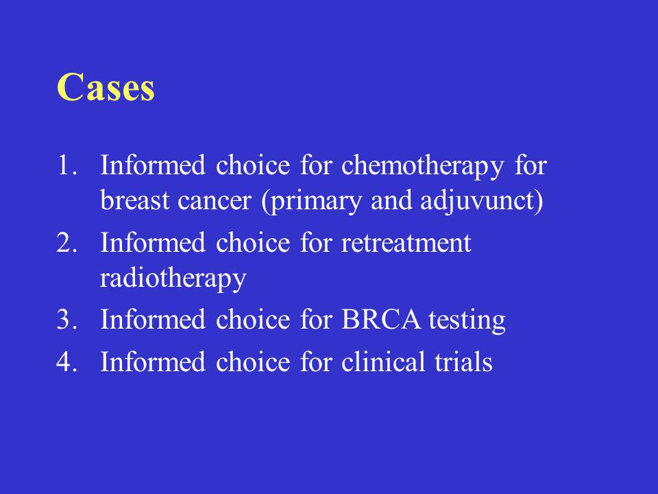 Cases 1.Informed choice for chemotherapy for breast cancer (primary and adjuvunct) 2.Informed choice for retreatment radiotherapy 3.Informed choice for BRCA testing 4.Informed choice for clinical trials