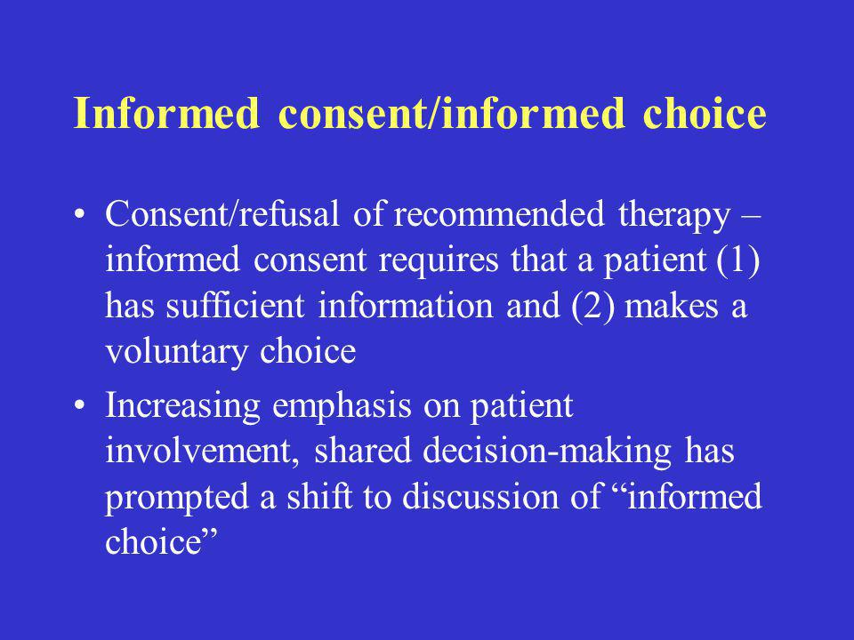 Informed consent/informed choice Consent/refusal of recommended therapy – informed consent requires that a patient (1) has sufficient information and