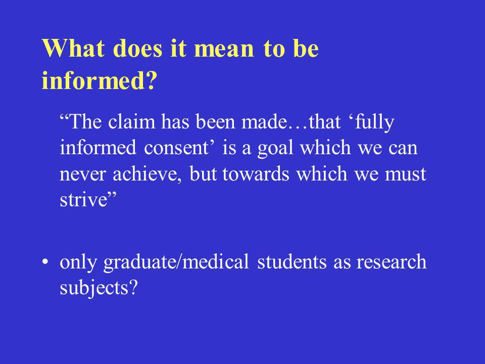 """What does it mean to be informed? """"The claim has been made…that 'fully informed consent' is a goal which we can never achieve, but towards which we mu"""